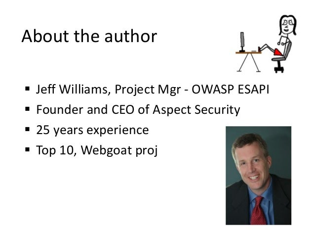  Jeff Williams, Project Mgr - OWASP ESAPI  Founder and CEO of Aspect Security  25 years experience  Top 10, Webgoat pr...