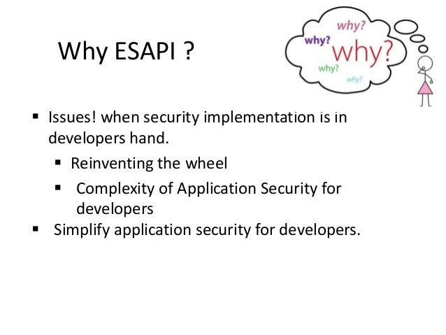  Issues! when security implementation is in developers hand.  Reinventing the wheel  Complexity of Application Security...