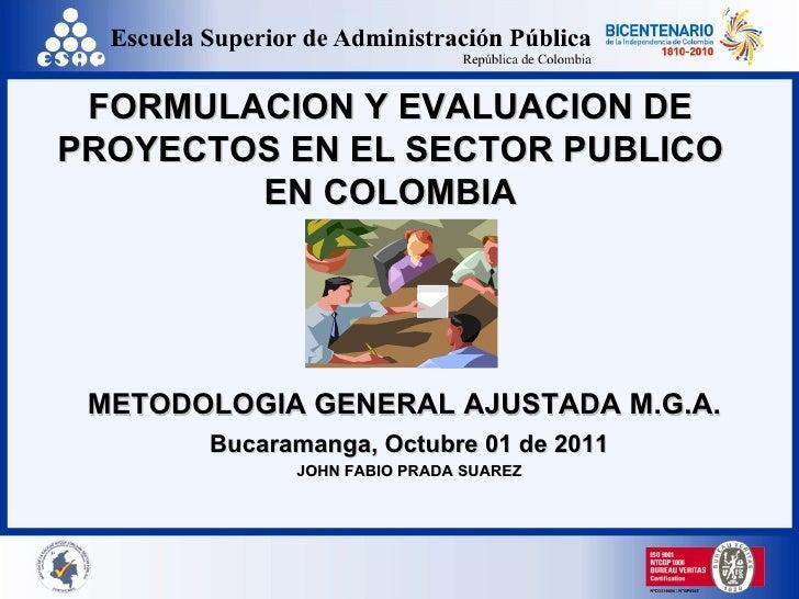 FORMULACION Y EVALUACION DE PROYECTOS EN EL SECTOR PUBLICO EN COLOMBIA METODOLOGIA GENERAL AJUSTADA M.G.A.   Bucaramanga, ...