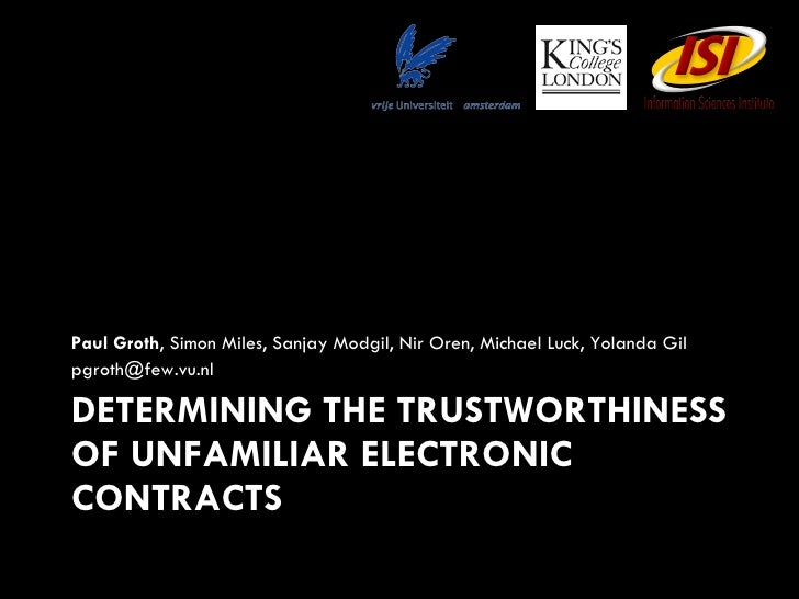DETERMINING THE TRUSTWORTHINESS OF UNFAMILIAR ELECTRONIC CONTRACTS <ul><li>Paul Groth , Simon Miles, Sanjay Modgil, Nir Or...