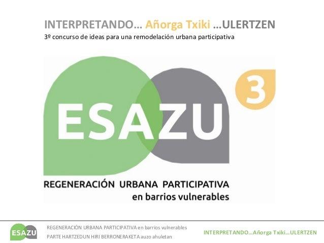 INTERPRETANDO… Añorga Txiki …ULERTZEN3º concurso de ideas para una remodelación urbana participativaREGENERACIÓN URBANA PA...