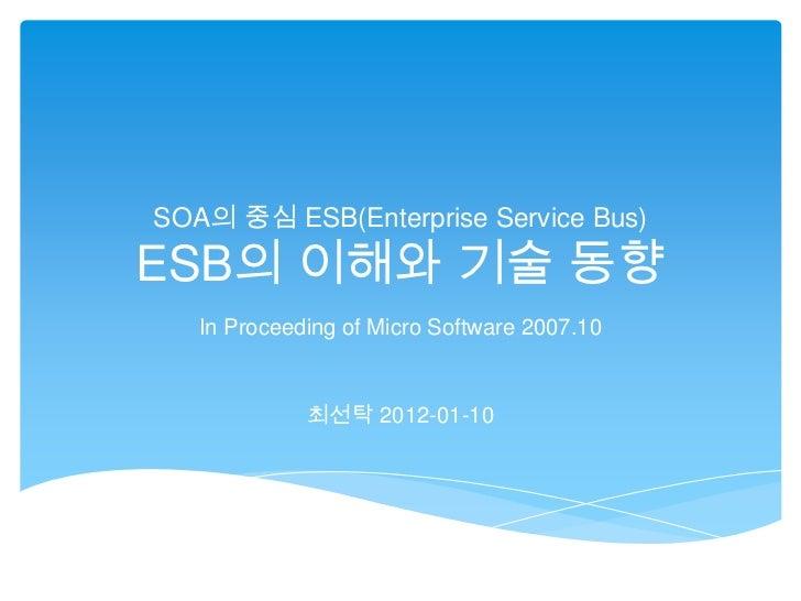 SOA의 중심 ESB(Enterprise Service Bus)ESB의 이해와 기술 동향   In Proceeding of Micro Software 2007.10             최선탁 2012-01-10