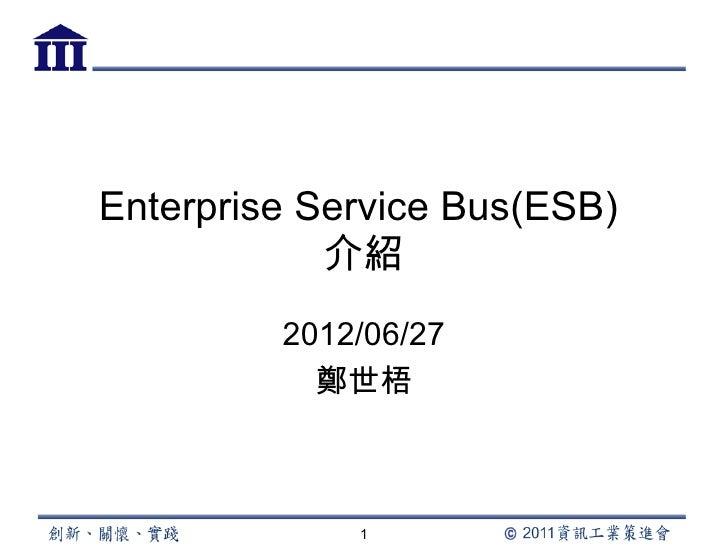 Enterprise Service Bus(ESB)            介紹         2012/06/27           鄭世梧             1