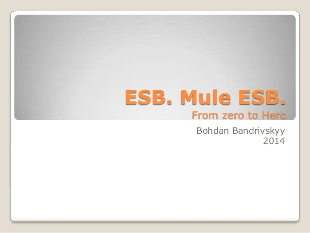 ESB. Mule ESB. From zero to Hero Bohdan Bandrivskyy 2014