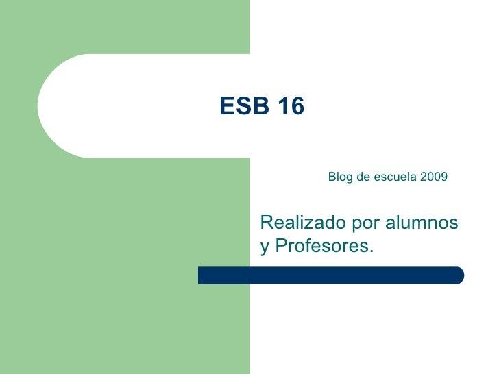 ESB 16 Realizado por alumnos y Profesores. Blog de escuela 2009