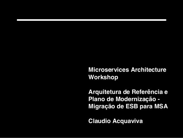 Microservices Architecture Workshop Arquitetura de Referência e Plano de Modernização - Migração de ESB para MSA Claudio A...