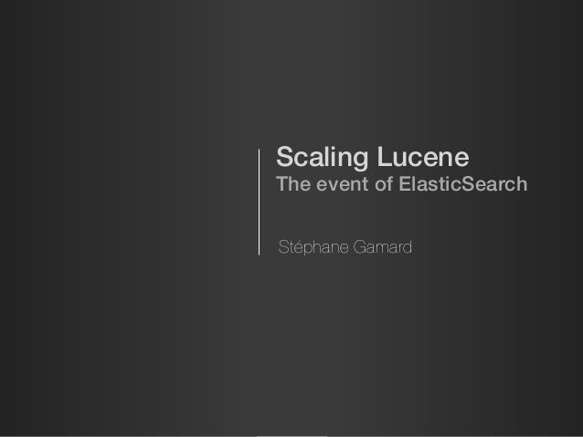 Scaling Lucene The event of ElasticSearch Stéphane Gamard