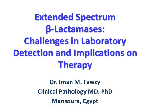 Extended Spectrum β-Lactamases: Challenges in Laboratory Detection and Implications on Therapy Dr. Iman M. Fawzy Clinical ...