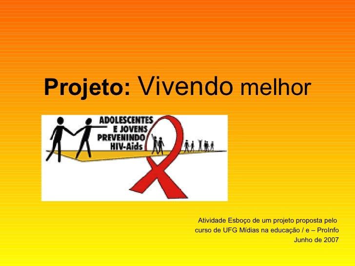 Projeto:   Vivendo  melhor Atividade Esboço de um projeto proposta pelo  curso de UFG Mídias na educação / e – ProInfo Jun...