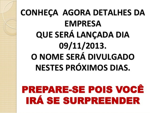 CONHEÇA    AGORA  DETALHES  DA   EMPRESA   QUE  SERÁ  LANÇADA  DIA   09/11/2013.   O  NOME  SERÁ...