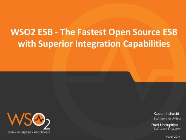 WSO2 ESB - The Fastest Open Source ESB with Superior Integration Capabilities March 2014 Software Architect Kasun Indrasir...