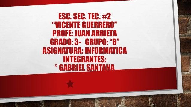 """ESC. SEC. TEC. #2 """"VICENTE GUERRERO"""" PROFE: JUAN ARRIETA GRADO: 3- GRUPO: """"B"""" ASIGNATURA: INFORMATICA INTEGRANTES: ° GABRI..."""