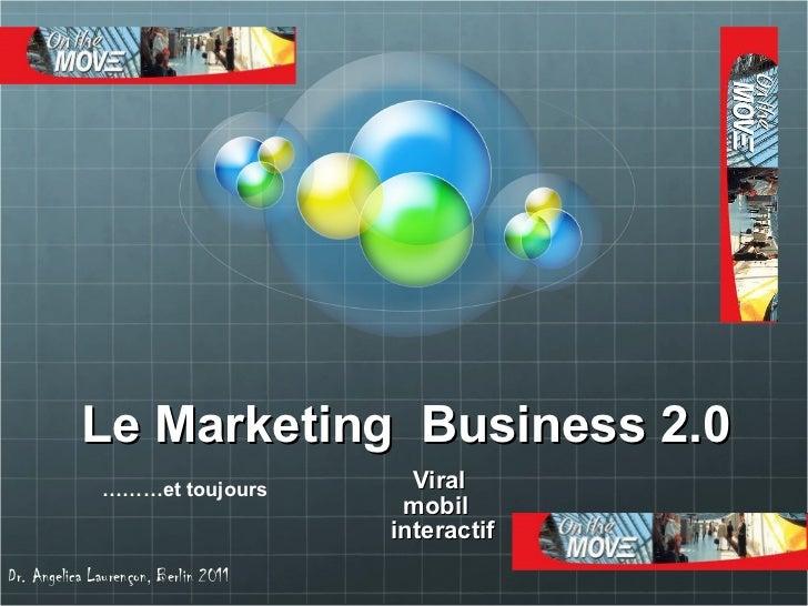 Le Marketing  Business 2.0 Viral  mobil  interactif  Dr. Angelica Lauren çon, Berlin 2011 ……… et toujours