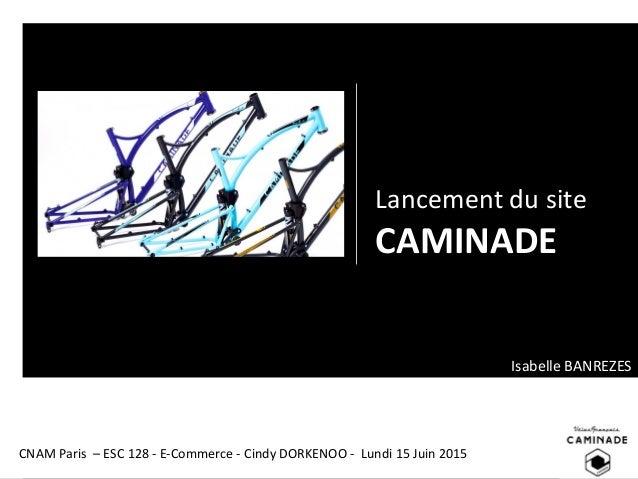Lancement du site CAMINADE Isabelle BANREZES CNAM Paris – ESC 128 - E-Commerce - Cindy DORKENOO - Lundi 15 Juin 2015