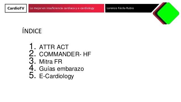 Lo mejor en insuficiencia cardiaca y e-cardiology �NDICE 1. ATTR ACT 2. COMMANDER- HF 3. Mitra FR 4. Gu�as embarazo 5. E-C...