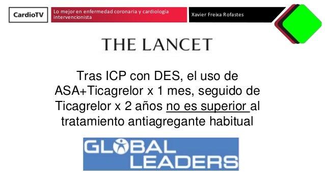 Lo mejor en enfermedad coronaria y cardiología intervencionista Xavier Freixa Rofastes Tras ICP con DES, el uso de ASA+Tic...