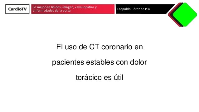 Lo mejor en lípidos, imagen, valvulopatías y enfermedades de la aorta Leopoldo Pérez de Isla El uso de CT coronario en pac...