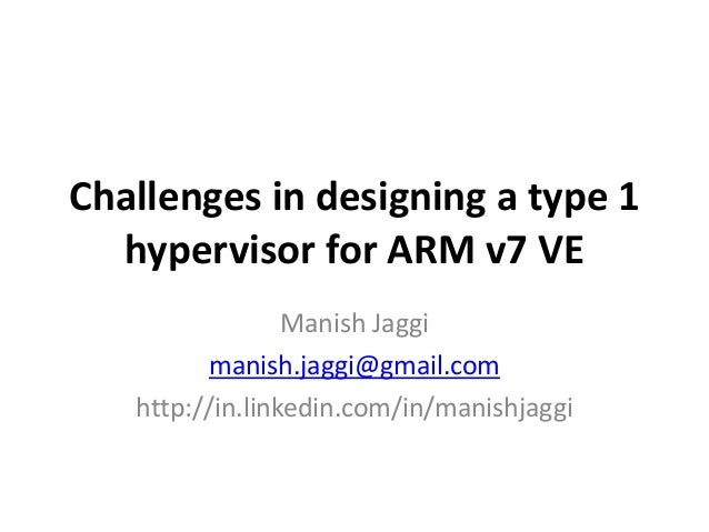 Challenges  in  designing  a  type  1  hypervisor  for  ARM  v7  VE  Manish  Jaggi  manish.jaggi@gmail.com  http://in.link...