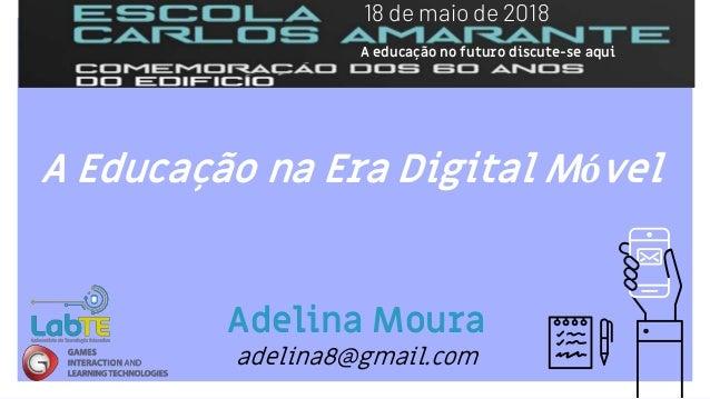 A Educação na Era Digital Móvel Adelina Moura adelina8@gmail.com 18 de maio de 2018 A educação no futuro discute-se aqui