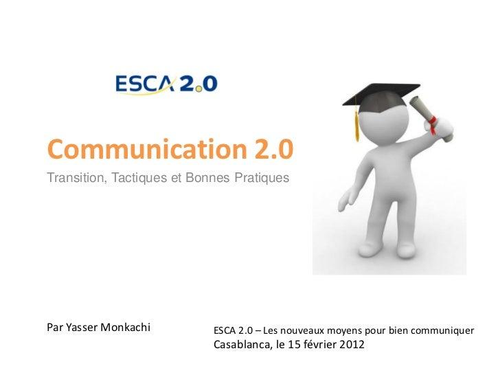 Communication 2.0Transition, Tactiques et Bonnes PratiquesPar Yasser Monkachi         ESCA 2.0 – Les nouveaux moyens pour ...