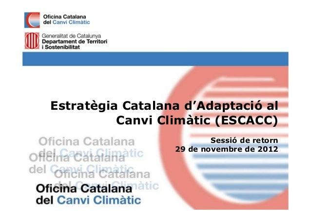 Estratègia Catalana d'Adaptació al          Canvi Climàtic (ESCACC)                          Sessió de retorn             ...
