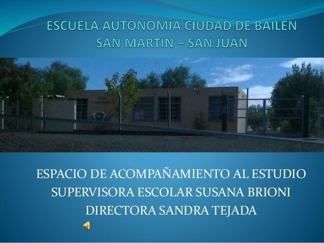 ESPACIO DE ACOMPAÑAMIENTO AL ESTUDIO  SUPERVISORA ESCOLAR SUSANA BRIONI  DIRECTORA SANDRA TEJADA