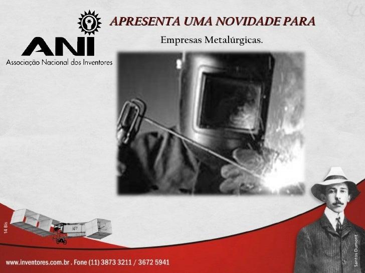 APRESENTA UMA NOVIDADE PARA      Empresas Metalúrgicas.