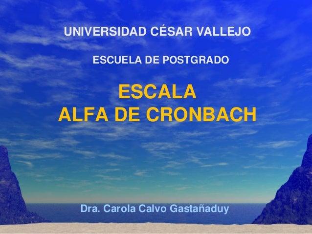 UNIVERSIDAD CÉSAR VALLEJO    ESCUELA DE POSTGRADO     ESCALAALFA DE CRONBACH  Dra. Carola Calvo Gastañaduy