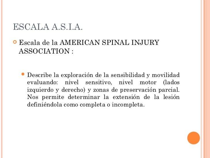 ESCALA A.S.I.A.   Escala de la AMERICAN SPINAL INJURY    ASSOCIATION :     Describe la exploración de la sensibilidad y ...