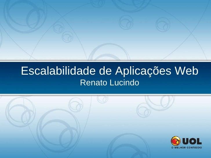 Escalabilidade de Aplicações Web Renato Lucindo
