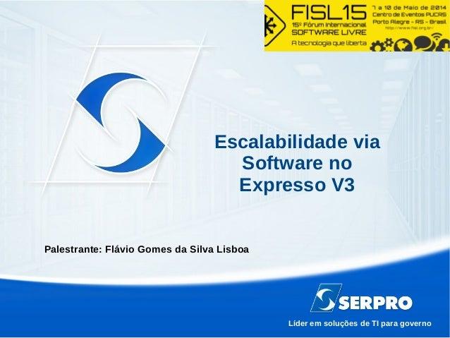 Líder em soluções de TI para governo Escalabilidade via Software no Expresso V3 Palestrante: Flávio Gomes da Silva Lisboa
