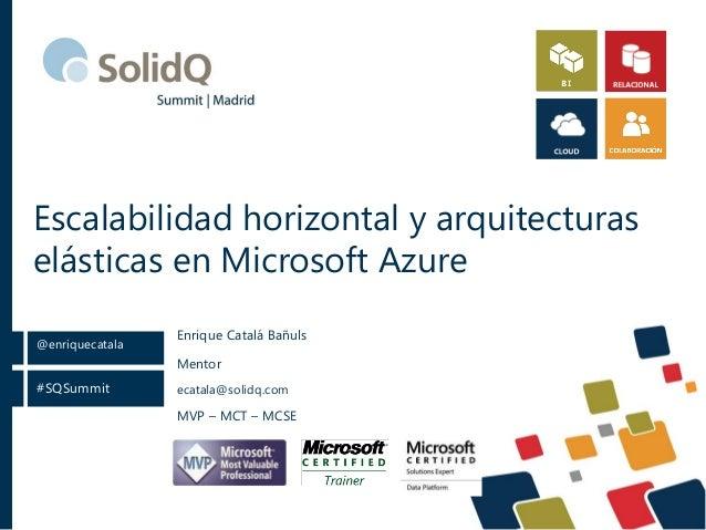 #SQSummit @enriquecatala Escalabilidad horizontal y arquitecturas elásticas en Microsoft Azure Mentor ecatala@solidq.com M...