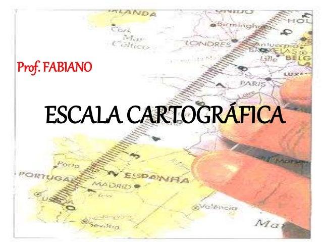 ESCALA CARTOGRÁFICA Prof. FABIANO