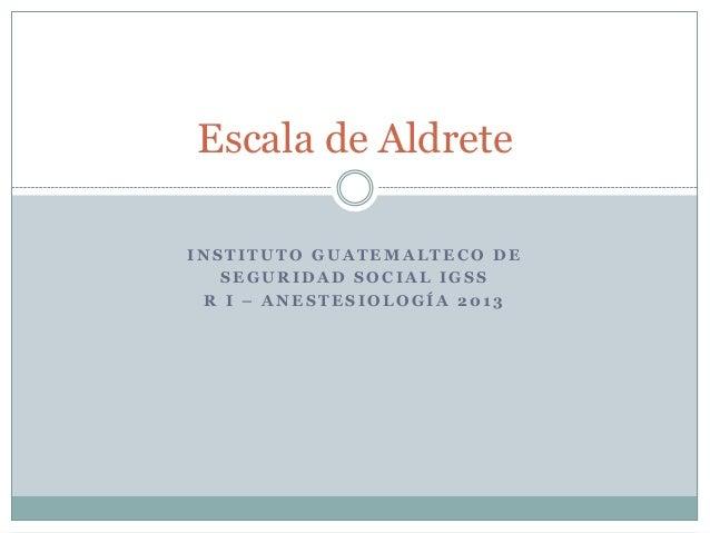 Escala de Aldrete INSTITUTO GUATEMALTECO DE SEGURIDAD SOCIAL IGSS R I – ANESTESIOLOGÍA 2013
