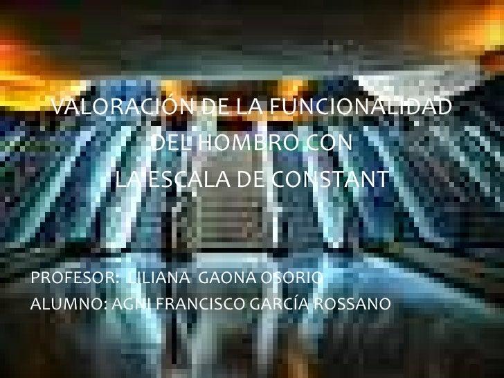 VALORACIÓN DE LA FUNCIONALIDAD         DEL HOMBRO CON      LA ESCALA DE CONSTANTPROFESOR: LILIANA GAONA OSORIOALUMNO: AGNI...