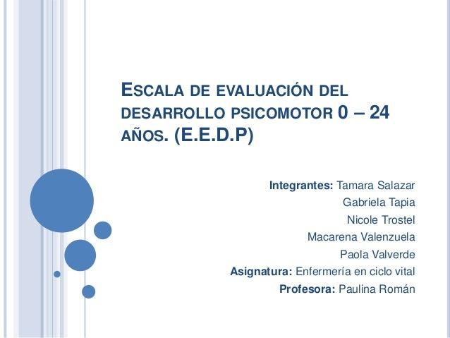 ESCALA DE EVALUACIÓN DEL DESARROLLO PSICOMOTOR 0 – 24 AÑOS. (E.E.D.P) Integrantes: Tamara Salazar Gabriela Tapia Nicole Tr...