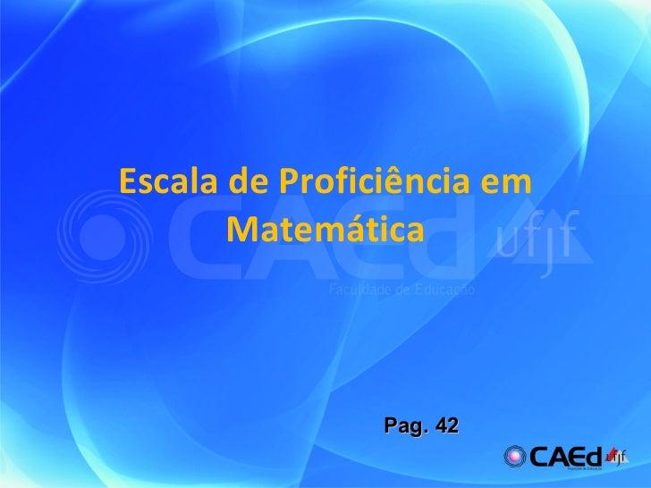 Escala de Proficiência em Matemática Pag. 42