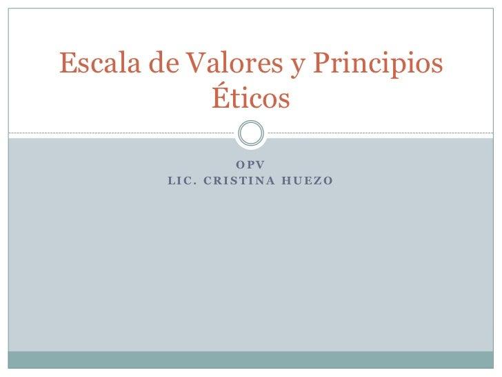 OPV<br />LIC. Cristina Huezo<br />Escala de Valores y Principios Éticos<br />