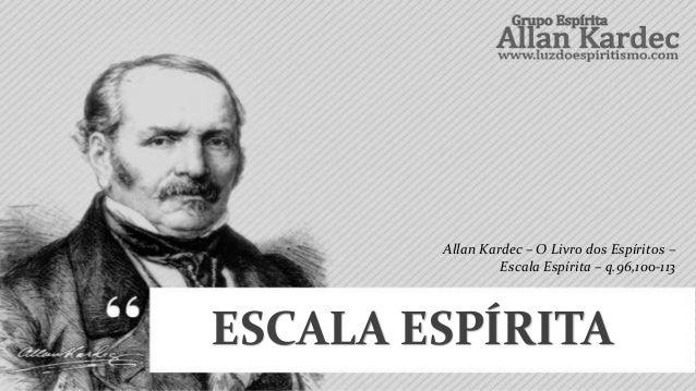 ESCALA ESPÍRITAAllan Kardec – O Livro dos Espíritos –Escala Espírita – q.96,100-113