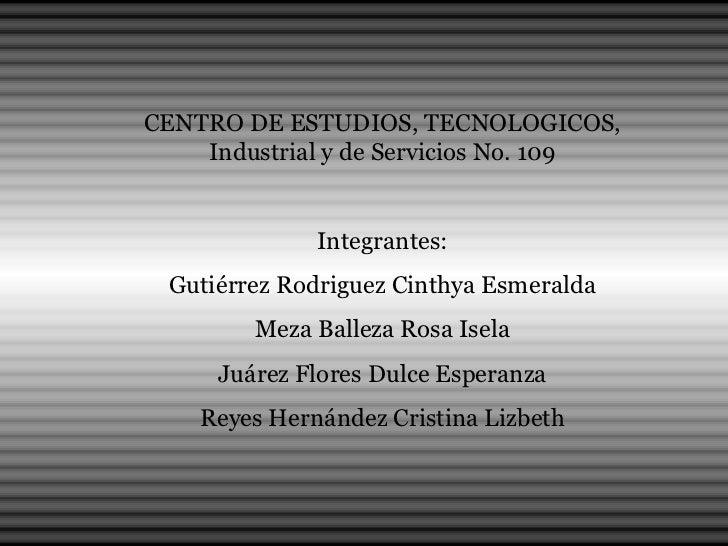 CENTRO DE ESTUDIOS, TECNOLOGICOS, Industrial y de Servicios No. 109 Integrantes: Gutiérrez Rodriguez Cinthya Esmeralda Mez...