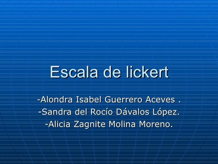 Escala de lickert -Alondra Isabel Guerrero Aceves . -Sandra del Rocío Dávalos López. -Alicia Zagnite Molina Moreno.