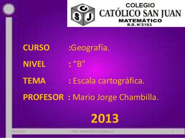 "CURSO :Geografía. NIVEL : ""B"" TEMA : Escala cartográfica. PROFESOR : Mario Jorge Chambilla. 2013 29/06/2013 PROF: MARIO JO..."