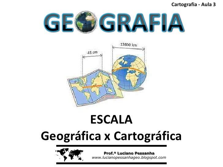 Cartografia - Aula 3        ESCALAGeográfica x Cartográfica             Prof.º Luciano Pessanha         www.lucianopessan...