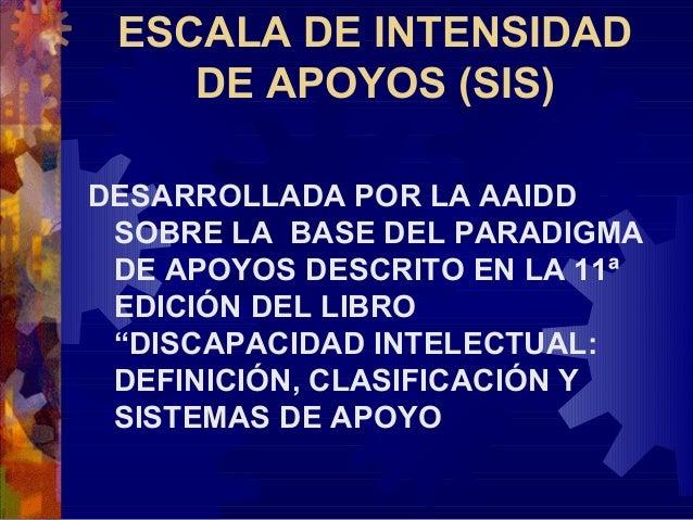 ESCALA DE INTENSIDAD    DE APOYOS (SIS)DESARROLLADA POR LA AAIDD SOBRE LA BASE DEL PARADIGMA DE APOYOS DESCRITO EN LA 11ª ...