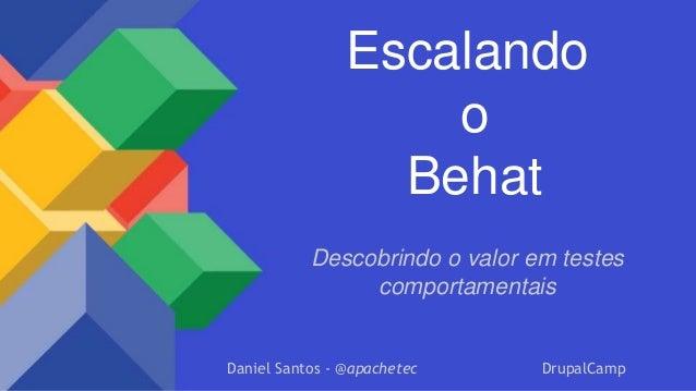 Escalando o Behat Descobrindo o valor em testes comportamentais Daniel Santos - @apachetec DrupalCamp