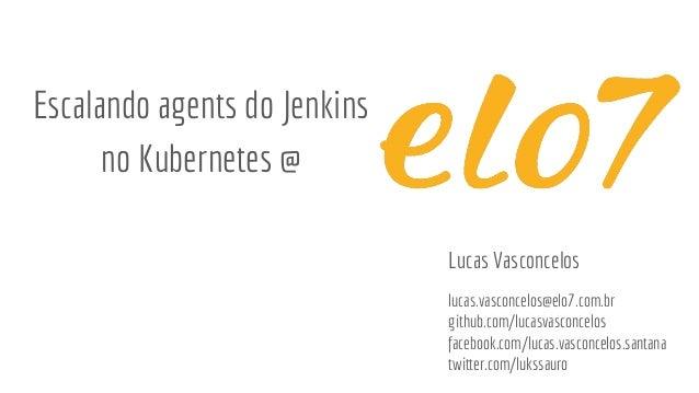 Escalando agents do Jenkins no Kubernetes @ Lucas Vasconcelos lucas.vasconcelos@elo7.com.br github.com/lucasvasconcelos fa...