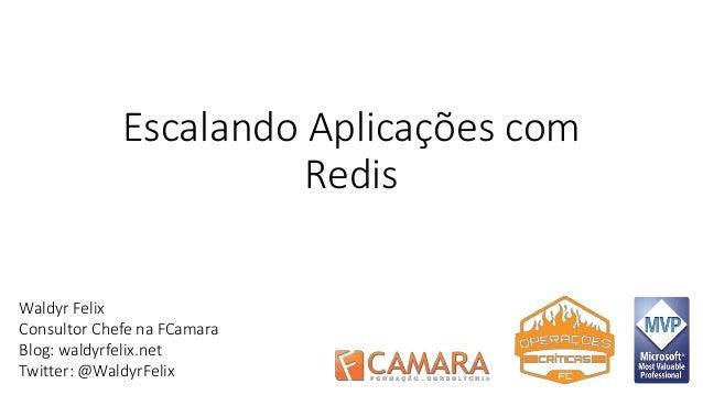 Escalando Aplicações com  Redis  Waldyr Felix  Consultor Chefe na FCamara  Blog: waldyrfelix.net  Twitter: @WaldyrFelix