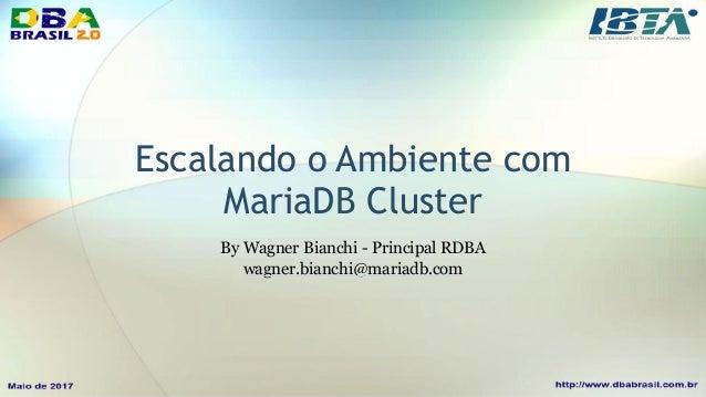 Escalando o Ambiente com MariaDB Cluster By Wagner Bianchi - Principal RDBA wagner.bianchi@mariadb.com