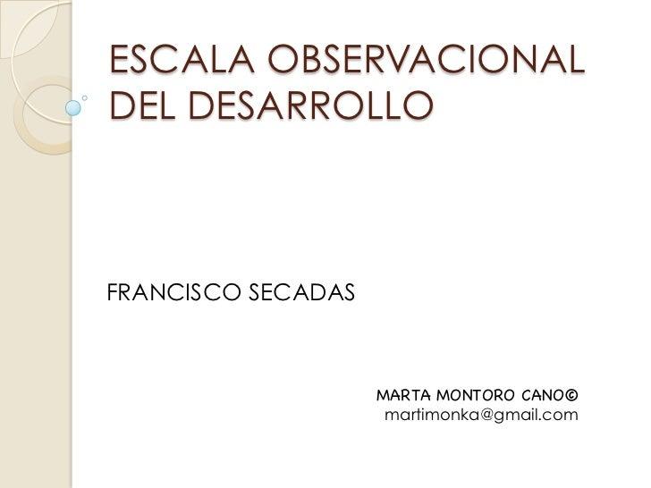 ESCALA OBSERVACIONALDEL DESARROLLOFRANCISCO SECADAS                    MARTA MONTORO CANO©                     martimonka@...