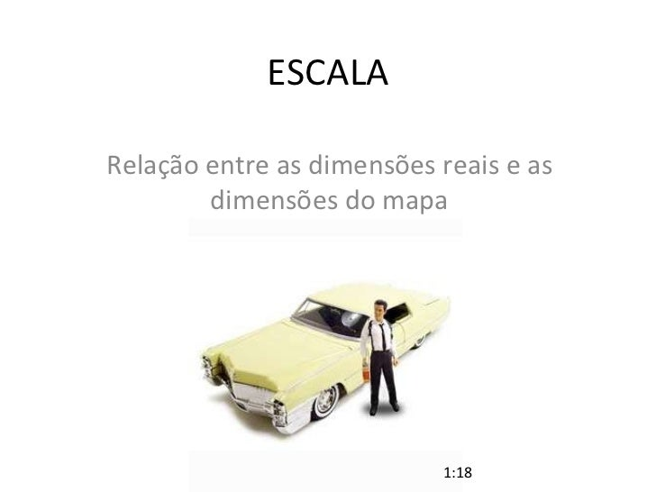 ESCALA Relação entre as dimensões reais e as dimensões do mapa 1:18